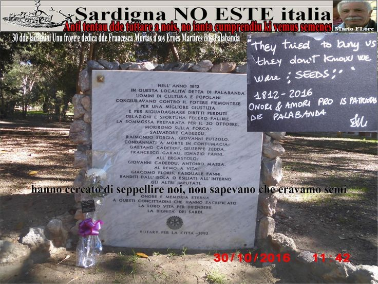 HANNO CERCATO di SEPPELLIRE NOI, NON SAPEVANO CHE ERAVAMO SEMI Dopo l'impiccagione bruciarono il corpo dell'Avvocato Cadeddu. Per disprezzo le ceneri vennero disperse in un mondezzaio alla periferia di Cagliari. Per uno strano destino, oggi sopra quelle ceneri sorge l'università di Piazza d'Armi. Molti studenti, Laureati di questa scuola commemorano la ricorrenza de sa RIBELLIA di quei Martiri. Non immaginava che le particelle di quelle ceneri erano semi di una RIBELLIA di libertà