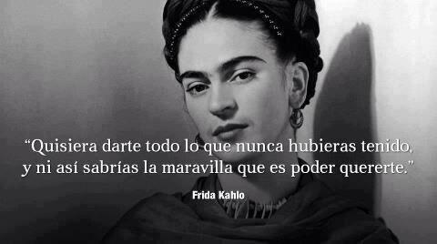 """""""Quisiera darte todo lo que nunca hubieras tenido, y ni así sabrías la maravilla que es poder quererte""""- Fida Kahlo"""