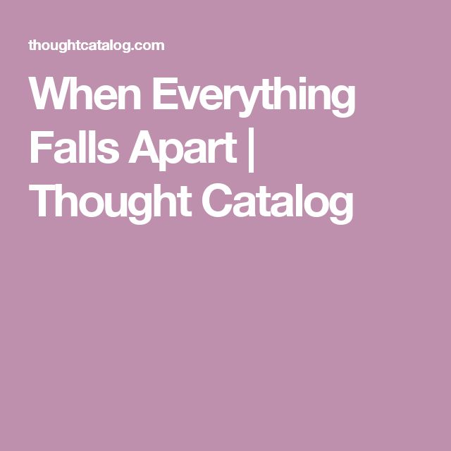 When Everything Falls Apart | Thought Catalog