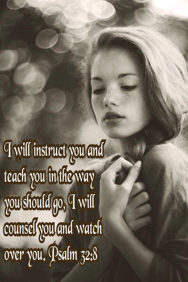 I will instruct you and  teach you in the way  you should go, I will counsel you and watch  over you. Psalm 32:8