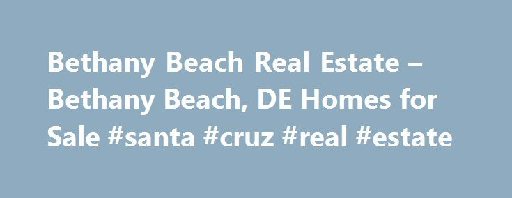 Bethany Beach Real Estate – Bethany Beach, DE Homes for Sale #santa #cruz #real #estate http://real-estate.remmont.com/bethany-beach-real-estate-bethany-beach-de-homes-for-sale-santa-cruz-real-estate/  #bethany beach real estate # More Property Records Find Bethany Beach, DE homes for sale and other Bethany Beach real estate on realtor.com . Search Bethany Beach houses, condos, townhomes and single-family homes by price and location. Our extensive database of real estate listings provide the…