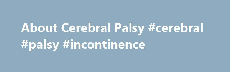 About Cerebral Palsy #cerebral #palsy #incontinence http://anchorage.remmont.com/about-cerebral-palsy-cerebral-palsy-incontinence/  About Cerebral Palsy What is Cerebral Palsy? While Cerebral Palsy (pronounced seh-ree-brel pawl-zee) is a blanket term commonly described by loss or impairment of motor function, Cerebral Palsy is actually caused by brain damage. The brain damage is caused by brain injury or abnormal development of the brain that occurs while a child's brain is still developing…