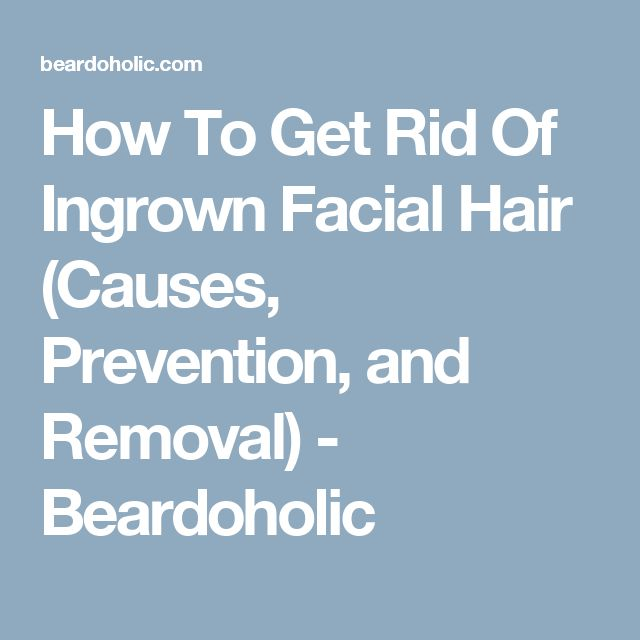How To Get Rid Of Ingrown Facial Hair (Causes, Prevention, and Removal) - Beardoholic