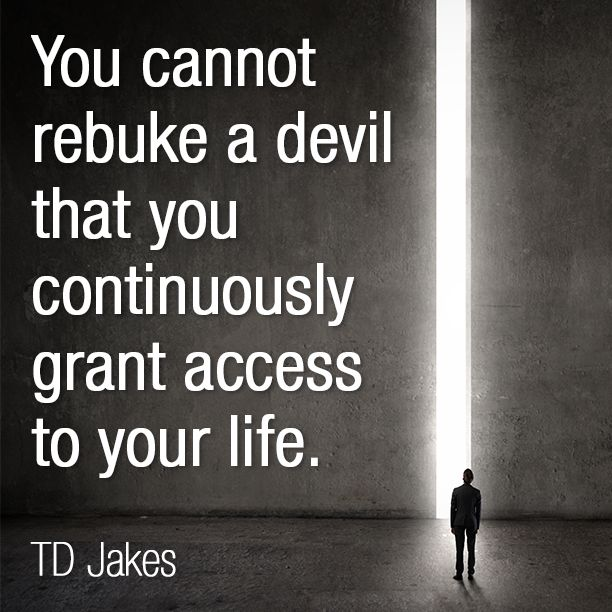 You cannot rebuke a devil that you continuously grant access to your life. -TD Jakes