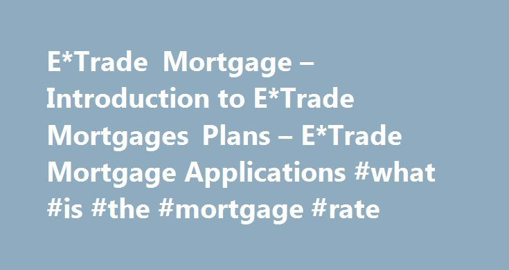 E*Trade Mortgage – Introduction to E*Trade Mortgages Plans – E*Trade Mortgage Applications #what #is #the #mortgage #rate http://money.remmont.com/etrade-mortgage-introduction-to-etrade-mortgages-plans-etrade-mortgage-applications-what-is-the-mortgage-rate/  #etrade mortgage # E*Trade Bank Mortgages are one of a selection of financial and banking products available from E*Trade Bank, which is viewed as one of the most forward looking banks in the banking industry. Section 1 – About E*Trade…