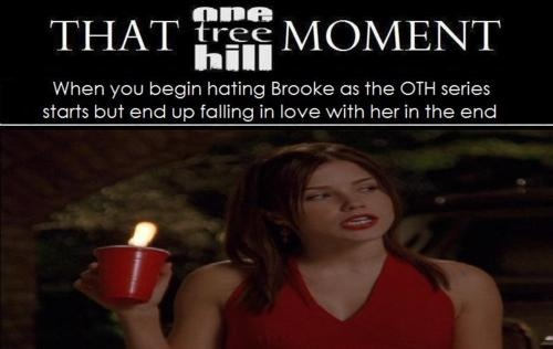 When you begin hating Brooke as the OTH series starts but end up falling in love with her in the end.