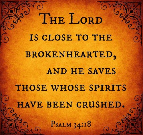 The LORD is close to the brokenhearted, and he saves those whose
