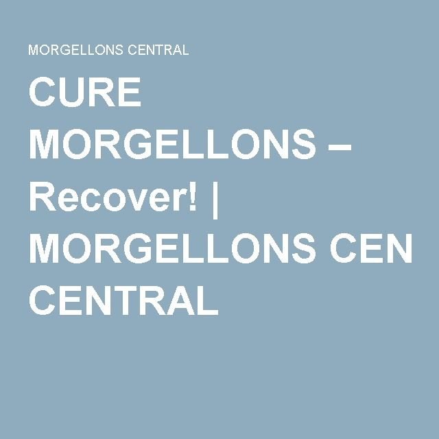 CURE MORGELLONS – Recover! | MORGELLONS CENTRAL