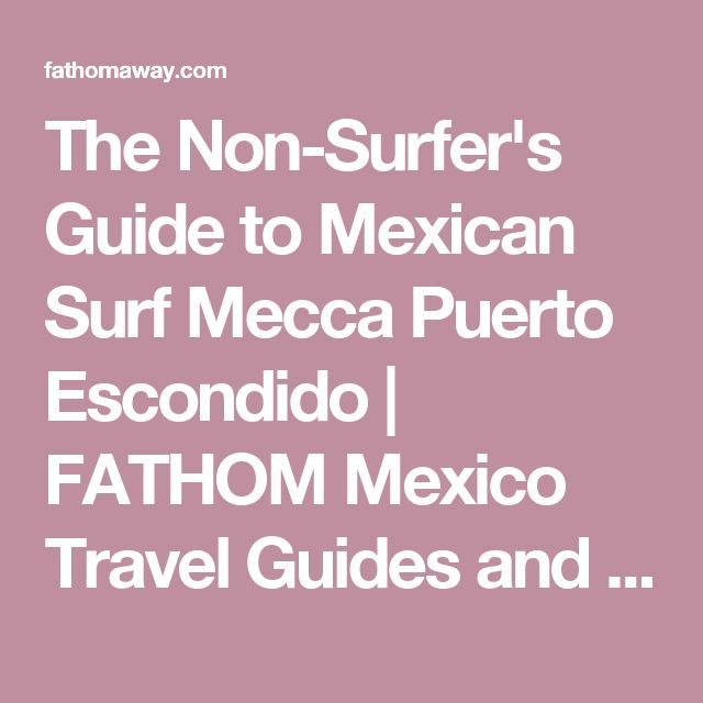 The Non-Surfer's Guide to Mexican Surf Mecca Puerto Escondido   FATHOM Mexico Travel Guides and Travel Blog