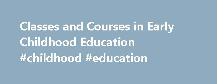 Classes and Courses in Early Childhood Education #childhood #education http://education.remmont.com/classes-and-courses-in-early-childhood-education-childhood-education-2/  #childhood education # Classes and Courses in Early Childhood Education Early childhood education courses are offered as part of undergraduate and graduate degree programs, and they may be offered in professional development or professional certificate courses as well. Keep reading to get more details about courses and…