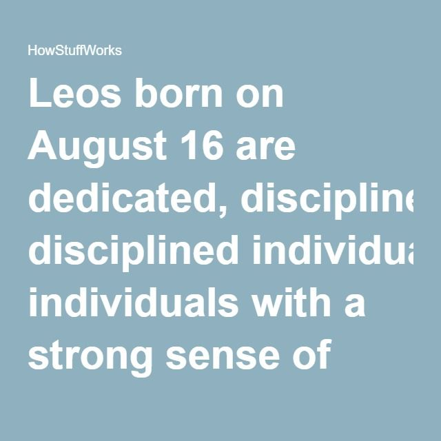 Leos born on August 16 are dedicated, disciplined individuals with a strong sense of personal destiny. While they absorb and listen to the criticism of others, it rarely causes them to change their game plan. They are concerned with their personal image. They often create a persona for themselves that is very much at odds with their true selves.  Friends and Lovers Socially, August 16 individuals are very much in demand, and many of their associations thrive in social settings. They are…