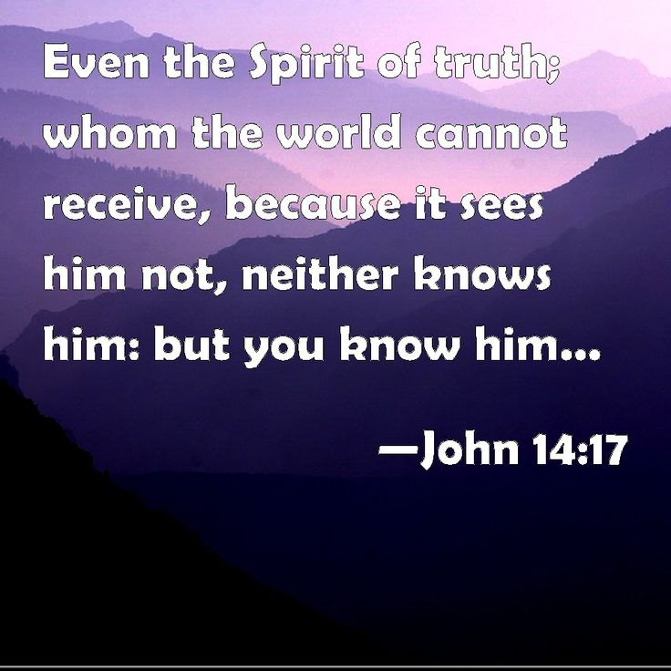 John 14:17 Even the Spirit of truth; whom the world cannot receive, because it sees him not, neither knows him: but you know him; for he dwells with you, and shall be in you.