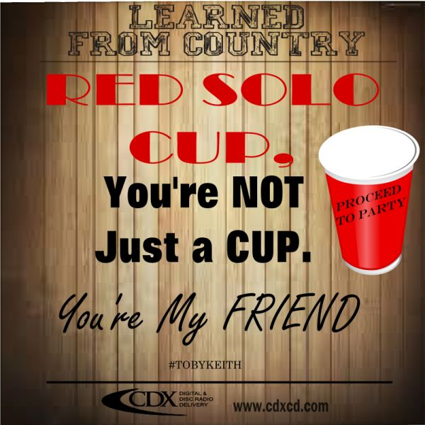 Learned from Country ~ Country Music Quotes ~ Country Music Lyrics ~ CDX Digital & Disc Radio Distribution ~ Red Solo Cup ~ Toby Keith