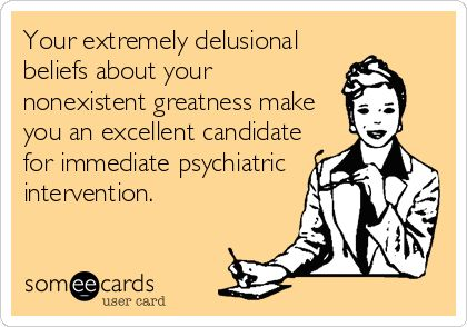 Your extremely delusional beliefs about your nonexistent greatness make you an excellent candidate for immediate psychiatric intervention.