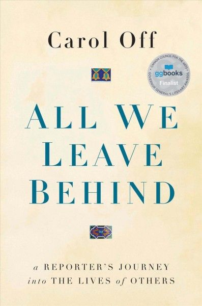 All We Leave Behind: a Reporter's Journey into the Lives of Others by Carol Off. #ForestofReading