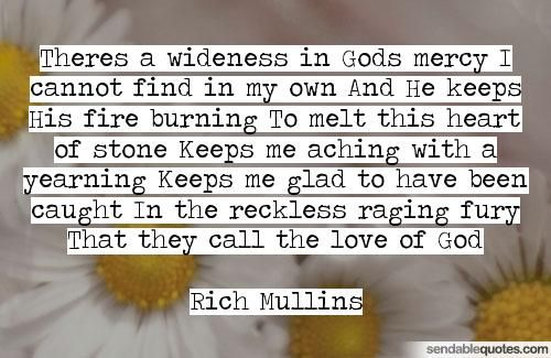 Quote by Rich Mullins: Theres a wideness in Gods mercy I cannot find in my own And He keeps His fire burning To melt this heart of stone Keeps me aching with a...