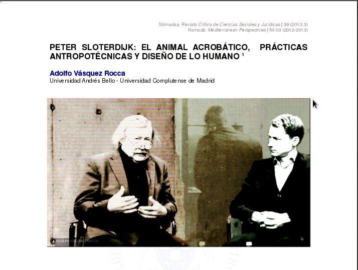 """""""SLOTERDIJK El animal acrobático, prácticas antropotécnicas y diseño de lo humano Por Adolfo Vásquez Rocca En NÓMADAS UNIVERSIDAD COMPLUTENSE DE MADRID NÓMADAS Nº 39 2013  - """"Sloterdijk Experimentos con uno mismo. Ensayos de intoxicación voluntaria y constitución psicoinmunitaria de la naturaleza humana"""", REVISTA DE ANTROPOLOGÍA EXPERIMENTAL  2013 UNIVERSIDAD DE JAÉN   http://www.ujaen.es/huesped/rae/articulos2013/21vasquez13.pdf"""