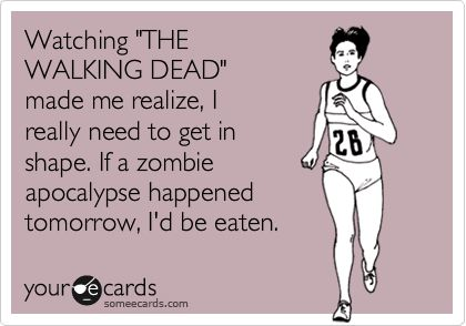 Watching 'THE WALKING DEAD' made me realize, I really need to get in shape. If a zombie apocalypse happened tomorrow, I'd be eaten.