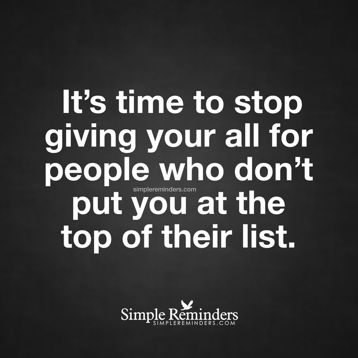 Stop giving your all to selfish people It's time to stop giving your all for people who don't put you at the top of their list. — Unknown Author