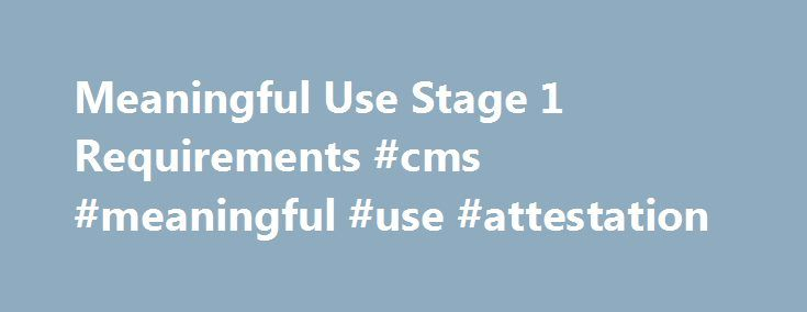 Meaningful Use Stage 1 Requirements #cms #meaningful #use #attestation http://guyana.nef2.com/meaningful-use-stage-1-requirements-cms-meaningful-use-attestation/  # Meaningful Use Stage 1 Requirements Eligible Professionals (EP) must complete: Click here to download a simple 2-page checklist to track your progress. Click here to download the HITEC-LA Guidebook to Meaningful Use, for more detailed information on each of the 25 Core and Menu Set measures. Eligible Professionals must complete…
