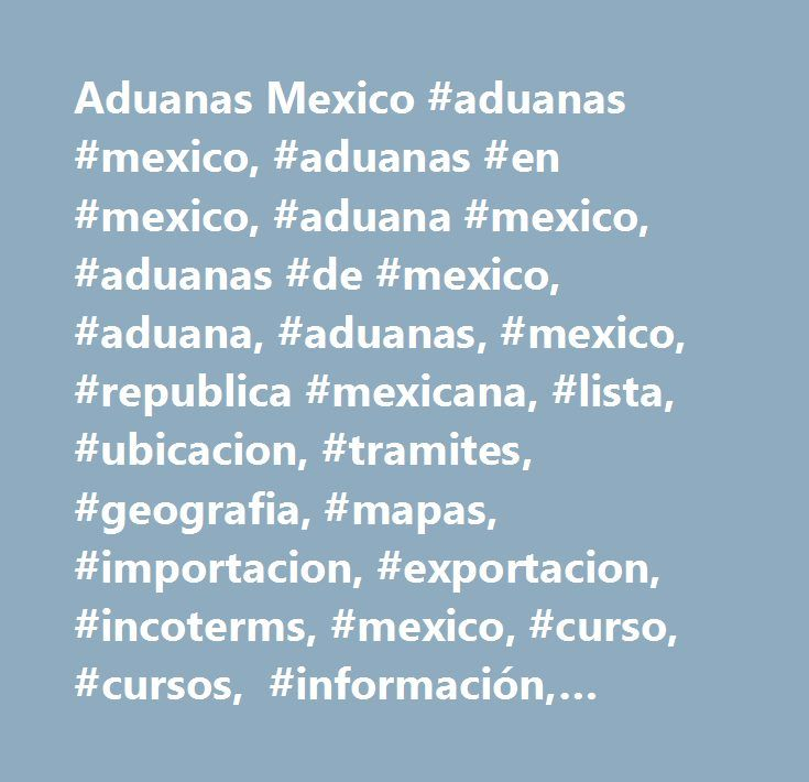 Aduanas Mexico #aduanas #mexico, #aduanas #en #mexico, #aduana #mexico, #aduanas #de #mexico, #aduana, #aduanas, #mexico, #republica #mexicana, #lista, #ubicacion, #tramites, #geografia, #mapas, #importacion, #exportacion, #incoterms, #mexico, #curso, #cursos, #información, #noticias, #revista, #online, #internet, #blog, #sitio, #asesoría, #2012…