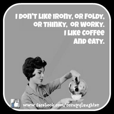 I don't like irony or foldy, or thinky, or worky. I  like coffee and eaty... - vintage retro funny quote