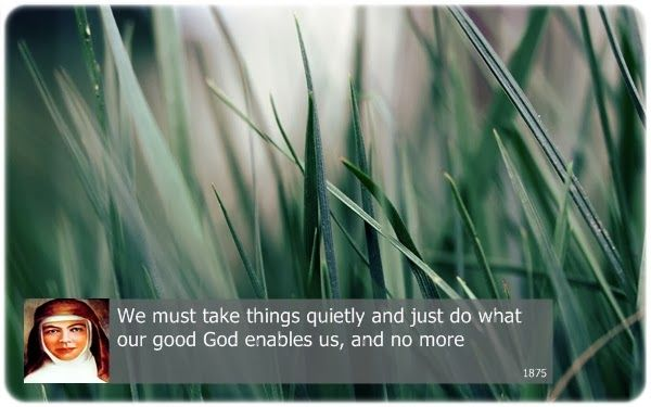 We must take things quietly and just do what our good God enables us, and no more