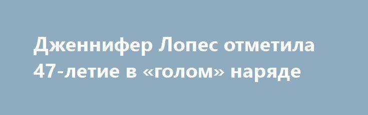 Дженнифер Лопес отметила 47-летие в «голом» наряде http://fashion-centr.ru/2016/07/25/%d0%b4%d0%b6%d0%b5%d0%bd%d0%bd%d0%b8%d1%84%d0%b5%d1%80-%d0%bb%d0%be%d0%bf%d0%b5%d1%81-%d0%be%d1%82%d0%bc%d0%b5%d1%82%d0%b8%d0%bb%d0%b0-47-%d0%bb%d0%b5%d1%82%d0%b8%d0%b5-%d0%b2-%d0%b3%d0%be%d0%bb/  24 июля свой 47-й день рождения отметила Дженнифер Лопес. Для торжества поп-исполнительница выбрала откровенный комбинезон с прозрачными вставками, который удивил не только гостей, но и поклонников зн..