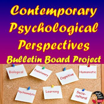 Contemporary Psychological Perspectives Bulletin Board Project  Your Psychology students will have fun creating a billboard for one of the following contemporary psychological perspectives:  Biological  Evolutionary  Cognitive  Humanistic  Psychoanalytic  Learning  Socio-cultural