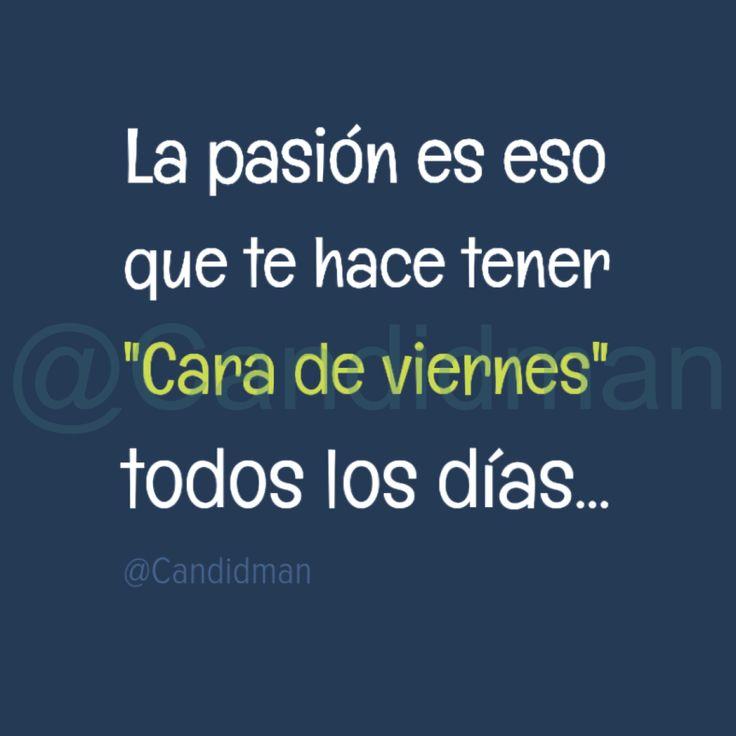 La pasión es eso que te hace tener Cara de viernes todos los días  @Candidman     #Frases Candidman Humor Pasión Viernes @candidman
