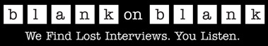 """BLANK ON BLANK: """"Raw audio interviews gathering dust on hard drives and cassette tapes are transformed with a little music, sharp editing, and smart storytelling. We then bring these Blank on Blanks–remarkable, unexpected conversations with famous names and everyday Americans–to new listening audiences online, on podcasts, on mobile devices, and on the radio. Choice interviews are also the foundation for animated shorts and films that will thrive on YouTube and beyond"""""""