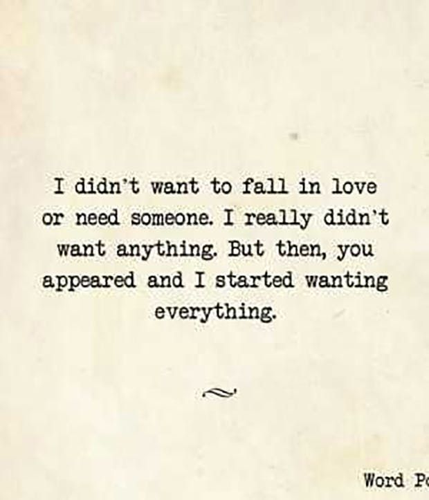 """I didn't want to fall in love or need someone. I really didn't want anything. But then, you appeared and I started wanting everything."" —​ Anonymous"