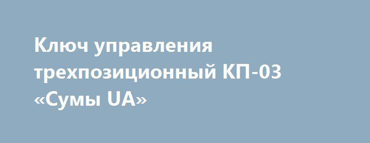 Ключ управления трехпозиционный КП-03 «Сумы UA» http://www.mostransregion.ru/d_120/?adv_id=395  Реализуем, продаём, предлагаем: ключ управления трехпозиционный КП-03 предназначен для коммутации токов от 0,1 А до 2 А. Обеспечивает устойчивое управление маломощными электродвигателями от 10 до 25 Вт (рабочие токи от 0,05 Адо 0,1А).