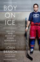 Boy On Ice: The Life & Death of Derek Boogaard by John Branch