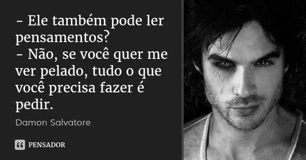 - Ele também pode ler pensamentos? - Não, se você quer me ver pelado, tudo o que você precisa fazer é pedir. — Damon Salvatore