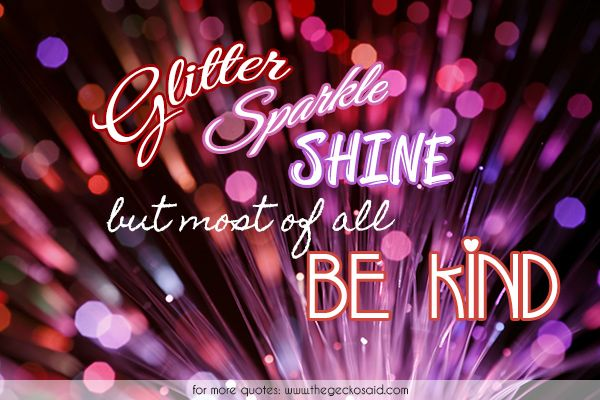 Glitter, sparkle, shine, but most of all be kind.  #glitter #kind #kindness #quotes #shine #sparkle