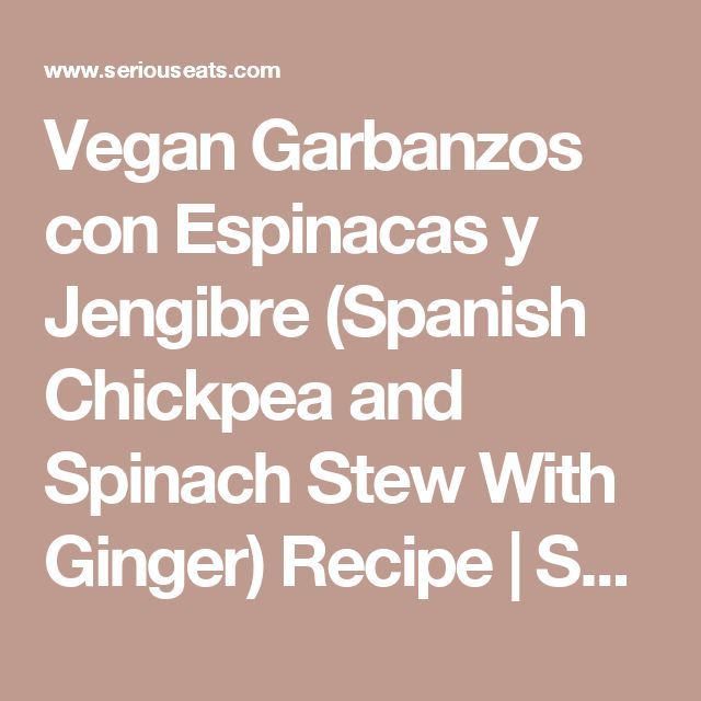 Vegan Garbanzos con Espinacas y Jengibre (Spanish Chickpea and Spinach Stew With Ginger) Recipe | Serious Eats