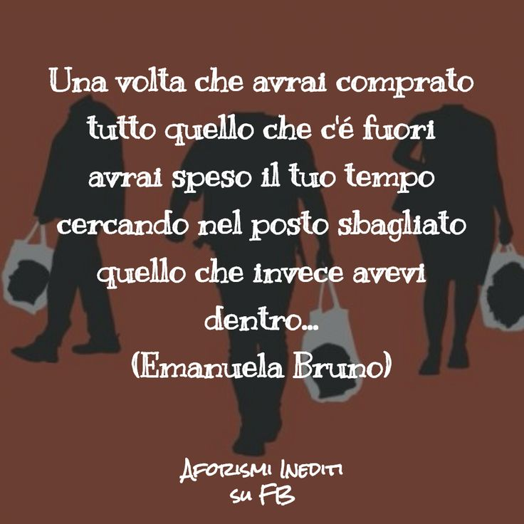 """""""Once you have bought everything outside you'll have spent all your time looking for what you have inside in the wrong place"""" Follow me on FB: https://www.facebook.com/aforismiinediti.pb/  #AforismiIneditiSuFB #aforismi #aphorism #consumismo #consumism #felicità #happiness #spiritual #spirituality #capitalism #thepursuitofhappiness"""
