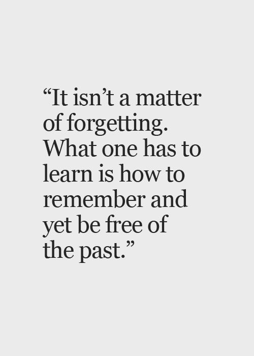 It isn't a matter of forgetting. What one has to learn is how to remember and yet be free of the past. thedailyquotes.com