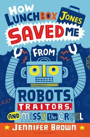 How Lunchbox Jones Saved Me from Robots, Traitors, and Missy the Cruel by Jennifer Brown