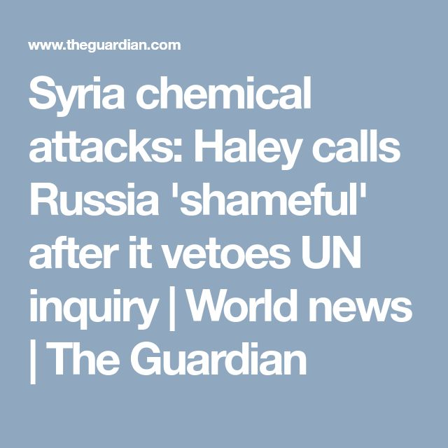 Syria chemical attacks: Haley calls Russia 'shameful' after it vetoes UN inquiry | World news | The Guardian