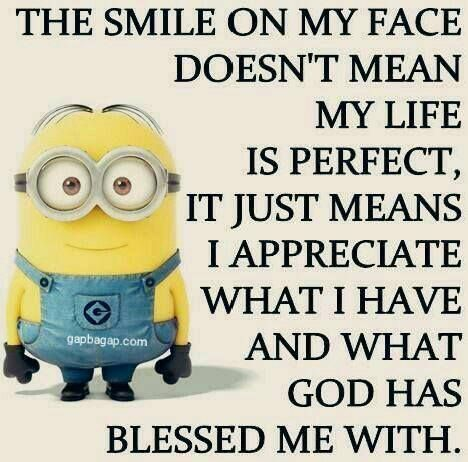 The smile on my face doesn't mean my life is perfect, it just means I appreciate what I have and what God has blessed me with.