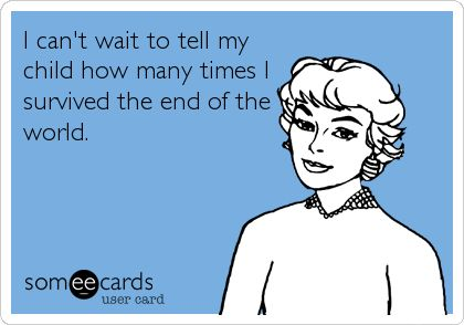 I can't wait to tell my child how many times I survived the end of the world.