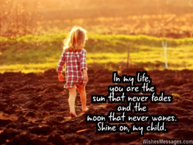 In my life, you are the sun that never fades and the moon that never wanes. Shine on, my child. via WishesMessages.com