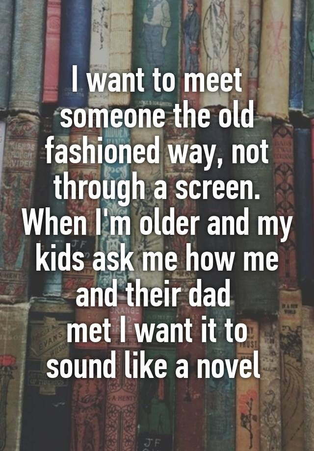 I want to meet someone the old fashioned way, not through a screen. When I'm older and my kids ask me how me and their dad  met I want it to sound like a novel