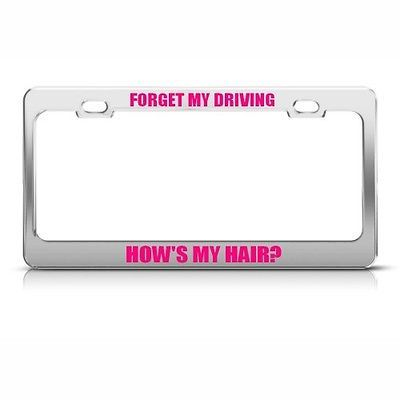 FORGET MY DRIVING HOW'S HAIR HUMOR FUNNY METAL LICENSE PLATE FRAME TAG HOLDER