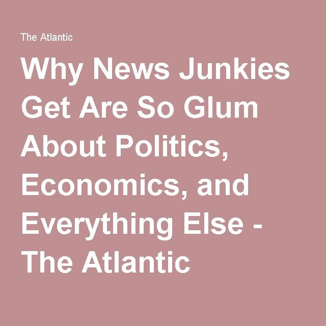 Why News Junkies Get Are So Glum About Politics, Economics, and Everything Else - The Atlantic