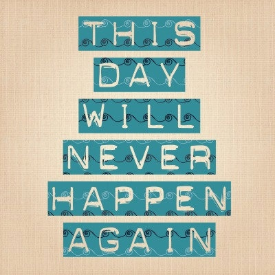 This day will never happen again - Typography Art Print - 8x8 print. $20.00, via Etsy.