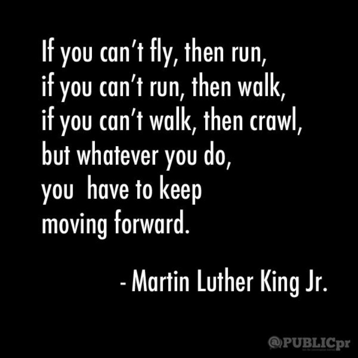 """""""If you can't fly, then run. If you can't run, then walk. If you can't walk, then crawl. But whatever you do, you have to keep moving forward."""" - Martin Luther King, Jr."""