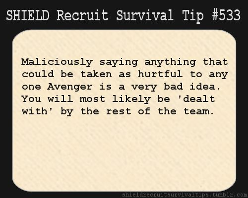 S.H.I.E.L.D. Recruit Survival Tip #533: Maliciously saying anything that could be taken as hurtful to any one Avenger is a very bad idea. You will most likely be 'dealt with' by the rest of the team.  [Submitted by fangirlandproudofit]